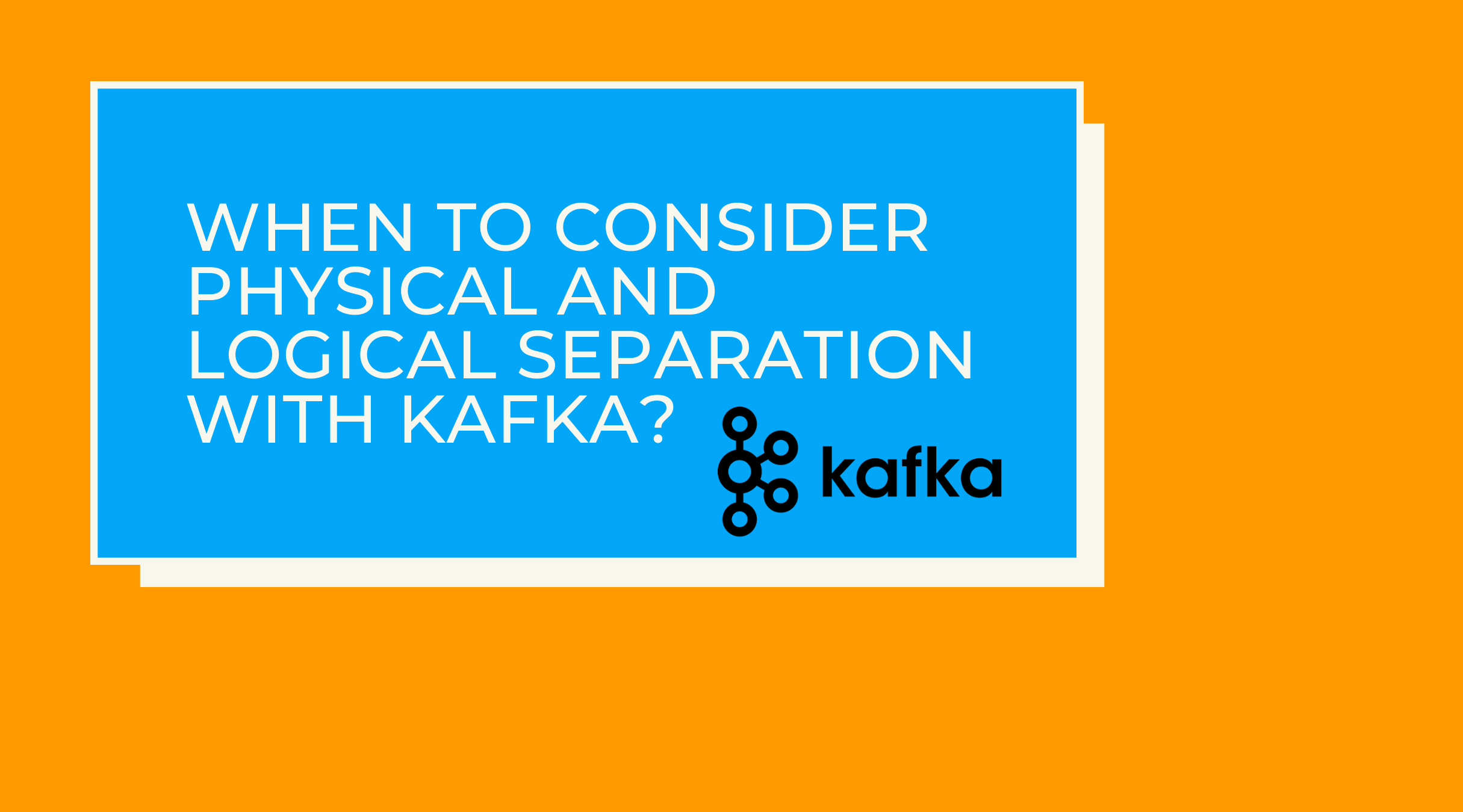 "The image reads, ""When to consider physical and logical separation with Kafka"" and contains the Kafka logo."