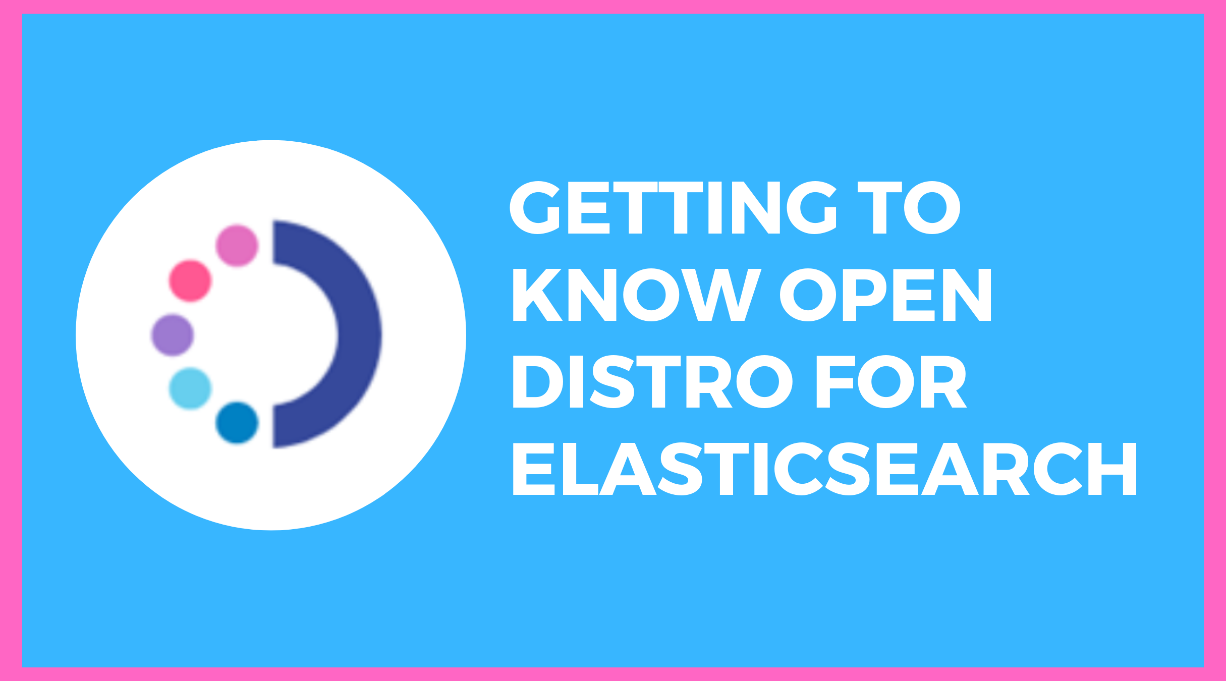 Getting to Know Open Distro for Elasticsearch