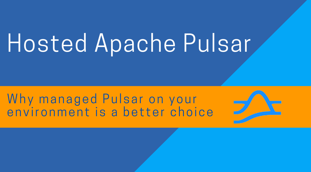 Hosted Apache Pulsar:  Why managed Pulsar on your environment is a better choice