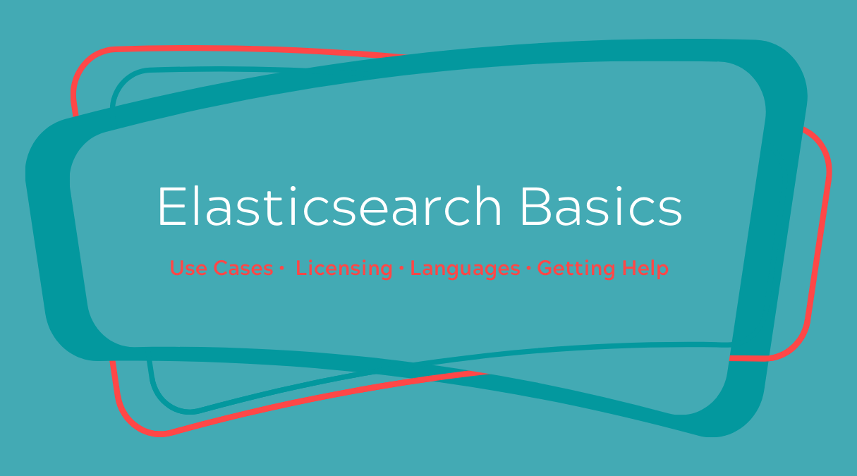 Elasticsearch Basics: What it is, Licensing, Languages, and Getting Help